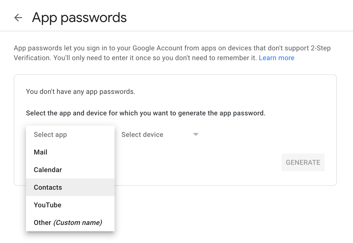 App passwords let you sign in to your Google Account from apps on devices that don't support 2-Step Verification. You'll only need to enter it once so you don't need to remember it.